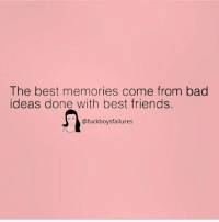 Bad Ideas: The best memories come from bad  ideas done with best friends.  @fuckboysfailures