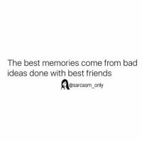 SarcasmOnly: The best memories come from bad  ideas done with best friends  @sarcasm_only SarcasmOnly