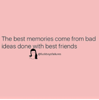 Bad Ideas: The best memories come from bad  ideas done with best friends  @fuckboysfailures