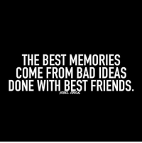 Bad Ideas: THE BEST MEMORIES  COME FROM BAD IDEAS  DONE WITH BEST FRIENDS