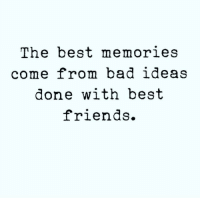 Truth 🤗 ( @crankfeatures ): The best memories  come from bad ideas  done with best  friends. Truth 🤗 ( @crankfeatures )