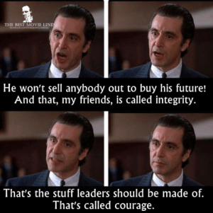 Friends, Future, and Instagram: THE BEST MOVIE LINE  He won't sell anybody out to buy his future!  And that, my friends, is called integrity.  That's the stuff leaders should be made of.  That's called courage. - Scent of a Woman (1992)  IG: Instagram.com/thebestmovielinesofficial