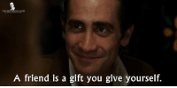 - Nightcrawler Movie 2014: THE BEST MOVIE LINES  A friend is a gift you give yourself. - Nightcrawler Movie 2014