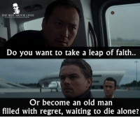 Inception, Memes, and Old Man: THE BEST MOVIE LINES  acebook.com/Thobestmovielnes  Do you want to take a leap of faith.  Or become an old man  filled with regret, waiting to die alone? - Inception 2010