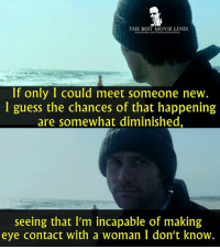 Memes, Best, and Guess: THE BEST MOVIE LINES  acebook.comthebestmovielines  If only I could meet someone new.  I guess the chances of that happening  are somewhat diminished,  seeing that I'm incapable of making  eye contact with a woman I don't know. - Eternal Sunshine of the Spotless Mind 2004