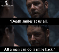"- Gladiator (2000): THE BEST MOVIE LINES  ""Death smiles at us all.  All a man can do is smile back"" - Gladiator (2000)"