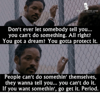 - Pursuit of Happyness 2006: THE BEST MOVIE LINES  Don't ever let somebody tell you.  you can't do something. All right?  You got a dream? You gotta protect it.  People can't do somethin' themselves,  they wanna tell you... you can't do it.  If you want somethin', go get it. Period. - Pursuit of Happyness 2006