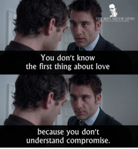 Love, Memes, and Best: THE BEST MOVIE LINES  ebook.com/thebestmovielines  You don't know  the first thing about love  because you don't  understand compromise. - Closer 2004