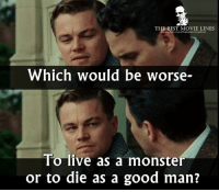 Memes, Monster, and Best: THE BEST MOVIE LINES  ebook.com/thebestmovielnes  Which would be worse-  To live as a monster  or to die as a good man? - Shutter Island 2010