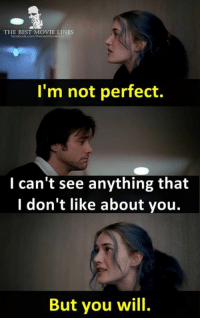 Memes, Eternal Sunshine of the Spotless Mind, and Eternity: THE BEST MOVIE LINES  facebook.com/Thebostmoviines  I'm not perfect.  I can't see anything that  I don't like about you.  But you will. - Eternal Sunshine of the Spotless Mind 2004