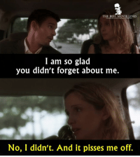 Memes, 🤖, and Best Movies: THE BEST MOVIE LINES  facebook comNThebestrnovelines  I am so glad  you didn't forget about me.  No, I didn't. And it pisses me off. - Before Sunset 2004