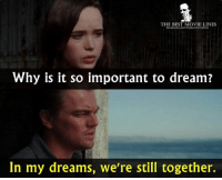 Inception, Memes, and Best: THE BEST MOVIE LINES  focebook.com/The bestmoviesnes  Why is it so important to dream?  In my dreams, we're still together. - Inception (2010)
