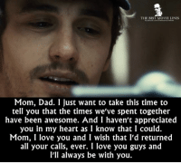 Dad, Love, and Memes: THE BEST MOVIE LINES  focebook.com/Thebeltmovelines  Mom, Dad. I just want to take this time to  tell you that the times we've spent together  have been awesome. And I haven't appreciated  you in my heart as I know that I could.  Mom, I love you and I wish that I'd returned  all your calls, ever. I love you guys and  I'll always be with you. - 127 Hours 2010