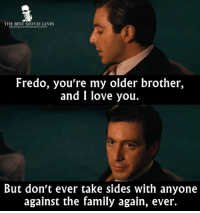 Memes, The Godfather, and Fredo: THE BEST MOVIE LINES  Fredo, you're my older brother,  and I love you.  But don't ever take sides with anyone  against the family again, ever. - The Godfather 1972