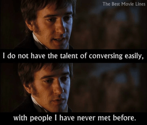 Me too, Mr. Darcy :/  - Pride and Prejudice (2005): The Best Movie Lines  I do not have the talent of conversing easily,  with people I have never met before. Me too, Mr. Darcy :/  - Pride and Prejudice (2005)