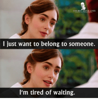Love, Memes, and Rosie: THE BEST MOVIE LINES  I just want to belong to someone.  I'm tired of waiting. - Love, Rosie 2014