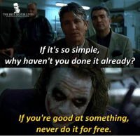 Memes, The Dark Knight, and 🤖: THE BEST MOVIE LINES  If it's so simple,  why haven't you done it already?  If you're good at something,  never do it for free - Batman: The Dark Knight 2008