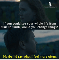 Memes, 🤖, and Best Movies: THE BEST MOVIE LINES  If you could see your whole life from  start to finish, would you change things?  Maybe I'd say what I feel more often. - Arrival 2016