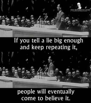 - The Anatomy of a Great Deception (2014)  IG: Instagram.com/thebestmovielinesofficial: THE BEST MOVIE LINES  If you tell a lie big enough  and keep repeating it,  people will eventually  come to believe it. - The Anatomy of a Great Deception (2014)  IG: Instagram.com/thebestmovielinesofficial