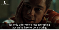 - Fight Club 1999  Happy Birthday Brad Pitt!: THE BEST MOVIE LINES  It's only after we've lost everything  that we're free to do anything. - Fight Club 1999  Happy Birthday Brad Pitt!