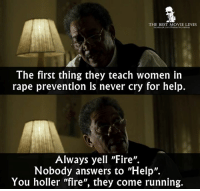 "Fire, Memes, and Best: THE BEST MOVIE LINES  ocebook.com/rhebestmovielines  The first thing they teach women in  rape prevention is never cry for help.  Always yell ""Fire"".  Nobody answers to ""Help"".  You holler ""fire"", they come running. - Se7en (1995)"