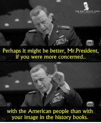 - Dr. Strangelove 1964: THE BEST MOVIE LINES  Perhaps it might be better, Mr.President,  if you were more concerned.  with the American people than with  your image in the history books. - Dr. Strangelove 1964