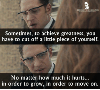 - Legend 2015: THE BEST MOVIE LINES  Sometimes, to achieve greatness, you  have to cut off a little piece of yourself.  No matter how much it hurts...  in order to grow, in order to move on. - Legend 2015