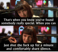 - Pulp Fiction 1994: THE BEST MOVIE LINES  That's when you know you've found  somebody really special. When you can  just shut the fuck up for a minute  and comfortably share silence. - Pulp Fiction 1994