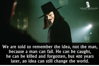- V For Vendetta 2005: THE BEST MOVIE LINES  We are told to remember the idea, not the man,  because a man can fail. He can be caught,  he can be killed and forgotten, but 400 years  later, an idea can still change the world. - V For Vendetta 2005