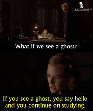 best movie: THE BEST MOVIE LINES  What if we see a ghost?  If you see a ghost, you say hello  and you continue on studying.