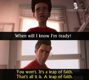 - Spider-Man: Into the Spider-Verse (2018)  IG: Instagram.com/thebestmovielinesofficial: THE BEST MOVIE LINES  When will I know l'm ready:  You won't. It's a leap of faith.  That's all it is. A leap of faith. - Spider-Man: Into the Spider-Verse (2018)  IG: Instagram.com/thebestmovielinesofficial