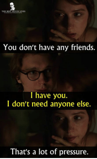 Friends, Memes, and Pressure: THE BEST MOVIE LINES  You don't have any friends.  I have you.  I don't need anyone else.  That's a lot of pressure. - Ruby Sparks 2012