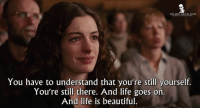Memes, Life Is Beautiful, and 🤖: THE BEST MOVIE LINES  You have to understand that you're still yourself.  You're still there. And life goes on.  And life is beautiful. - Love & Other Drugs 2010