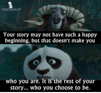 Memes, Panda, and Best: THE BEST MOVIE LINES  Your story may not have such a happy  beginning, but that doesn't make you  who you are. It is the rest of your  story... who you choose to be. - Kung Fu Panda 2 2011