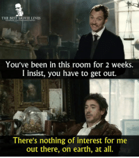 Memes, Sherlock Holmes, and Sherlock: THE BEST MOVIE LINES  You've been in this room for 2 weeks.  I insist, you have to get out.  There's nothing of interest for me  out there, on earth, at all. - Sherlock Holmes 2009