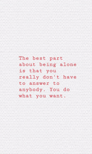 being alone: The best part  about being alone  is that you  really don't have  to answer  to  anybody. You do  what you want.