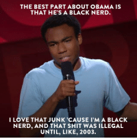 Dank, Donald Glover, and Love: THE BEST PART ABOUT OBAMA IS  THAT HE'S A BLACK NERD  I LOVE THAT JUNK 'CAUSE I'M A BLACK  NERD, AND THAT SHIT WAS ILLEGAL  UNTIL, LIKE, 2003. Nerd out with Donald Glover and more on our site and app -- no login required. http://on.cc.com/2kWJSkH