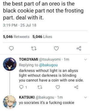 its just a cookie by Mission_Dimension FOLLOW HERE 4 MORE MEMES.: the best part of an oreo is the  black cookie part not the frosting  part. deal with it.  3:19 PM 25 Jul 18  5,046 Retweets 5,046 Likes  TOKOYAMI @tsukuyomi 1m  Replying to @bakugou  darkness without light is an abyss  light without darkness is blinding  you cannot have a coin with one side.  KATSUKI @bakugou 1m  yo socrates it's a fucking cookie its just a cookie by Mission_Dimension FOLLOW HERE 4 MORE MEMES.