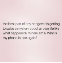 @djgritz1 knows what I'm talking about: the best part of any hangover is getting  to solve a mystery about ur own life like  what happened? Where am I? Why is  my phone in rice again? @djgritz1 knows what I'm talking about