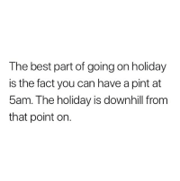 True.: The best part of going on holiday  is the fact you can have a pint at  5am. The holiday is downhill from  that point on. True.