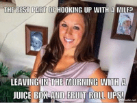 Atic: THE BEST PART OF  HOOKING UP WITH A MILFa  LEAVING IN THE MORNING WITH A  JUICE BOX AND FRUIT ROLL UPS!  atic net
