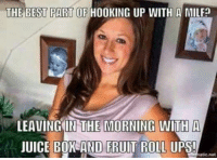 ~Beast~: THE BEST PART OF HOOKING UP WITH A MILFa  LEAVING IN THE MORNING WITH A  JUICE BOX AND FRUIT ROLL UPS!  atic,net ~Beast~