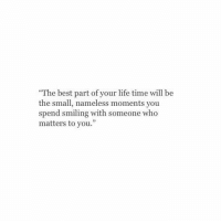 """Life Time: The best part of your life time will be  the small, nameless moments you  spend smiling  matters to you.""""  with someone who"""