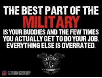 Memes, 🤖, and Job: THE BEST PARTOF THE  MILITARY  IS YOUR BUDDIES AND THE FEW TIMES  YOU ACTUALLY GET TODO YOUR JOB  EVERYTHINGELSEISOVERRATED  CORANGERUP That's that.   RangerUp.com