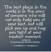 positive quotes: The best place in the  world is in the arms  of someone who will  not only hold you at  your best, but wil1  pick you up and hug  you fight at your  weakest moment  unknown  Inspiring and Positive Quotes