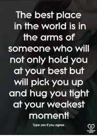 relationship quotes: The best place  in the world is in  the arms of  someone who will  not only hold you  at your best but  will pick you up  and hug you tight  at your weakest  moment!  Type yes if you agree.  2  RO  RELATIONSHIP  QUOTES