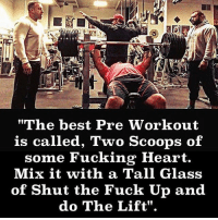 "Preach.: ""The best Pre Workout  is called, Two Scoops of  some Fucking Heart.  Mix it with a Tall Glass  of Shut the Fuck Up and  do The Lift"". Preach."