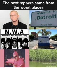 best rappers: The best rappers come from  the worst places  Welcome to  Detroit  Founded 1701  N.W.A  The World's Most Dangerous Group  Compton  Rice Fields (Ground Zero)  Realm: o  Edge of Omniverse