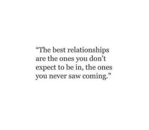 """Relationships, Saw, and Best: The best relationships  are the ones you don't  expect to be in, the ones  you never saw coming.""""  07"""