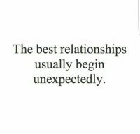 Relationships, Best, and The Best: The best relationships  usually begin  unexpectedly.